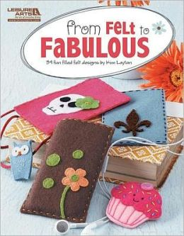 From Felt to Fabulous (Leisure Arts #5578): From Felt to Fabulous