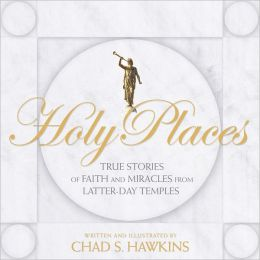 Holy Places: True Stories of Faith and Miracles from Latter-Day Temples