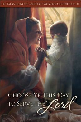 Choose Ye This Day: Talks from the 2010 BYU Women's Conference