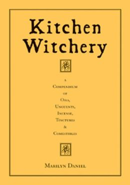 Kitchen Witchery: A Compendium of Oils, Unguents, Incense, Tinctures, and Comestibles
