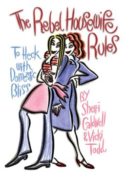 The Rebel Housewife Rules: To Heck with Domestic Bliss