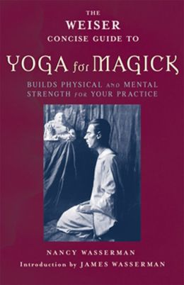 Weiser Concise Guide to Yoga for Magick: Build Physical and Mental Strength for Your Practice