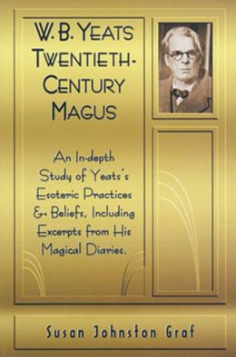 W.B. Yeats Twentieth Century Magus: An In-Depth Study of Yeat's Esoteric Practices and Beliefs, Including Excerpts from His Magical Diaries
