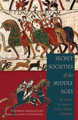 Secret Societies of the Middle Ages: The Assassins, the Templars & the Secret Tribunals of Westphalia