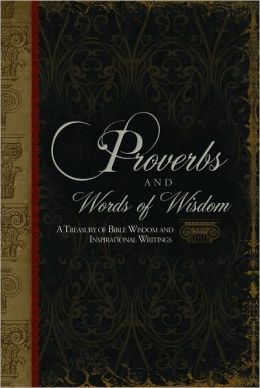 Proverbs and Words of Wisdom: A Treasury of Bible Wisdom and Inspirational Writings