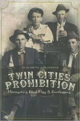 Twin Cities Prohibition: Minnesota Blind Pigs and Bootleggers