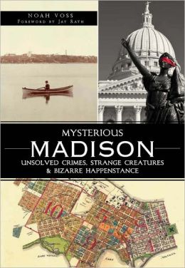 Mysterious Madison: Unsolved Crimes, Strange Creatures and Bizarre Happenstance
