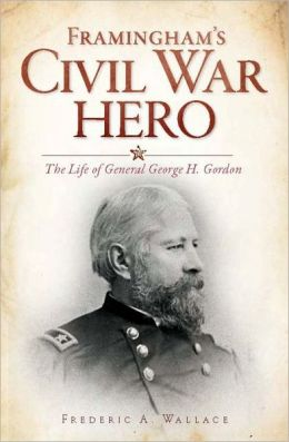 Framingham's Civil War Hero: The Life of General George H. Gordon