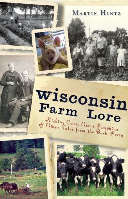 Wisconsin Farm Lore: Kicking Cows, Giant Pumpkins and Other Tales from the Back Forty