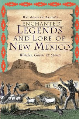 Enchanted Legends and Lore of New Mexico: Witches, Ghosts and Spirits