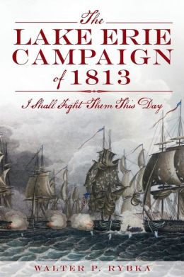 The Lake Erie Campaign Of 1813: I Shall Fight Them This Day