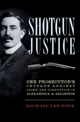 Shotgun Justice: One Prosecutor's Crusade against Crime and Corruption in Alexandria and Arlington