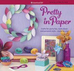Pretty in Paper: Crafts for Party Fun, Room Decor, and Personal Style--Made by You!