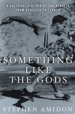 Something Like the Gods: A Cultural History of the Athlete from Achilles to LeBron