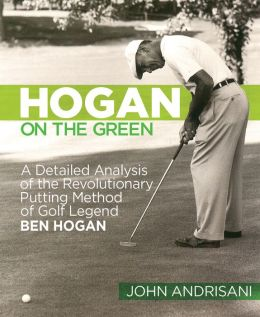 Hogan on the Green: A Detailed Analysis of the Revolutionary Putting Method of Golf Legend Ben Hogan