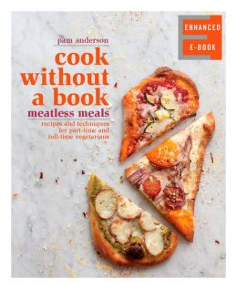 Cook without a Book (Enhanced Edition): Meatless Meals: Recipes and Techniques for Part-Time and Full-Time Vegetarians