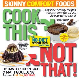Cook This, Not That! Skinny Comfort Foods: 125 Quick & Healthy Meals That Can Save You 10, 20, 30 Pounds...Or More!