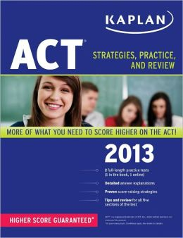 Kaplan ACT 2013: Strategies, Practice and Review