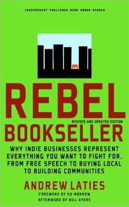 Rebel Bookseller: Why Indie Bookstores Represent Everything You Want to Fight for from Free Speech to Buying Local to Building Communities