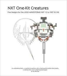 NXT One-Kit Creatures: Five Designs for the LEGO MINDSTORMS NXT 1.0 or 2.0 Kit
