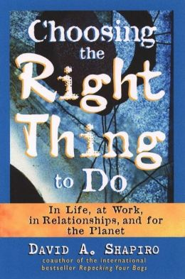 Choosing the Right Thing to Do: In Life, at Work, in Relationships, and for the Planet