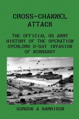 Cross-Channel Attack: The Official US Army History of the Operation Overlord D-Day Invasion of Normandy
