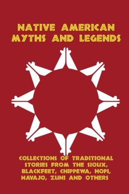 Native American Myths and Legends: Collections of Traditional Stories from the Sioux, Blackfeet, Chippewa, Hopi, Navajo, Zuni and Others