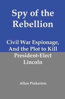 Spy of the Rebellion: Civil War Espionage, and the Plot to Kill President-Elect Lincoln