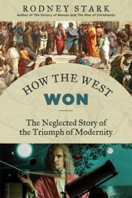 How the West Won: The Neglected Story of the Triumph of Modernity
