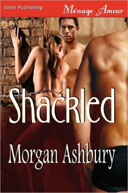 Shackled [Shackled And Shameless, A Reckless Abandon Novel] (Siren Publishing Menage Amour)