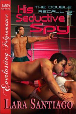 His Seductive Spy [The Double Recall 2] [The Lara Santiago Collection] (Siren Publishing Everlasting Polyromance)