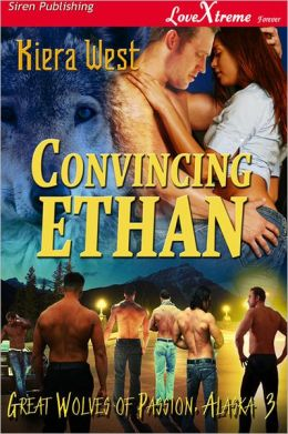 Convincing Ethan [Great Wolves Of Passion, Alaska 3] (Siren Publishing LoveXtreme Forever - Serialized)