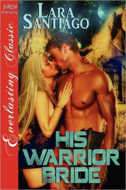 His Warrior Bride [The Lara Santiago Collection] (Siren Publishing Everlasting Classic)