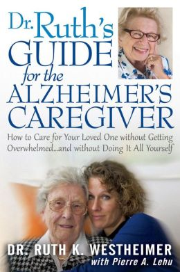 Dr. Ruth's Guide for the Alzheimer's Caregiver: How to Care for Your Loved One without Getting Overwhelmed . . . and without Doing It All Yourself