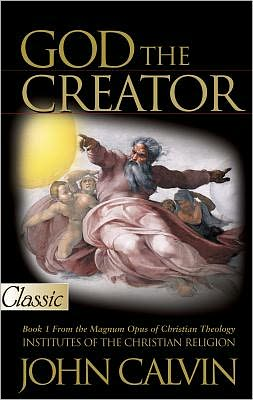 God the Creator: Book 1 From the Magnum Opus of Christian Theology, Institutes of the Christian Religion