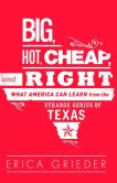 Book Cover Image. Title: Big, Hot, Cheap, and Right:  What America Can Learn from the Strange Genius of Texas, Author: Erica Grieder