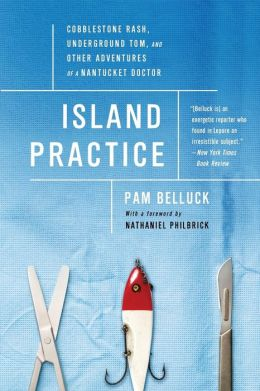 Island Practice: Cobblestone Rash, Underground Tom, and Other Adventures of a Nantucket Doctor