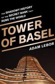 Book Cover Image. Title: Tower of Basel:  The Shadowy History of the Secret Bank that Runs the World, Author: Adam LeBor