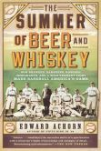 Book Cover Image. Title: The Summer of Beer and Whiskey:  How Brewers, Barkeeps, Rowdies, Immigrants, and a Wild Pennant Fight Made Baseball America's Game, Author: Edward Achorn