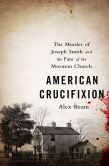 Book Cover Image. Title: American Crucifixion:  The Murder of Joseph Smith and the Fate of the Mormon Church, Author: Alex Beam