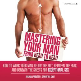 Mastering Your Man from Head to Head: How to Work Your Man Below The Belt, Between the Ears, and Beneath the Sheets for Exceptional Sex