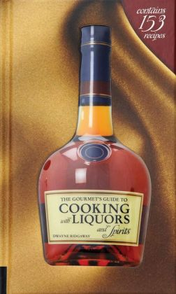 The Gourmet's Guide to Cooking with Liquors and Spirits: Extraordinary Recipes Made with Vodka, Rum, Whiskey, and More!