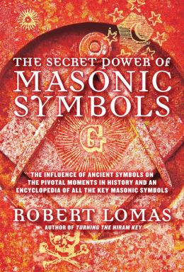 The Secret Power of Masonic Symbols: The Influence of Ancient Symbols on the Pivotal Moments in History and an Encyclopedia of All the Key Masonic Symbols