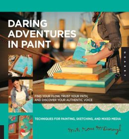 Daring Adventures in Paint: Find Your Flow, Trust Your Path, and Discover Your Authentic Voice-Techniques for Painting, Sketching, and Mixed Media (PagePerfect NOOK Book)