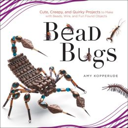 Bead Bugs: Cute, Creepy, and Quirky Projects to Make with Beads, Wire, and Fun Found Objects