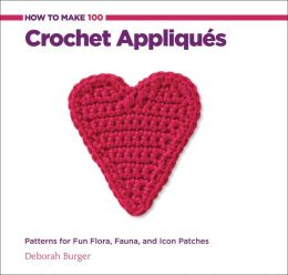 How to Make 100 Crochet Appliques: Inspirations and Patterns for Fun Flora, Fauna, and Icon Patches (PagePerfect NOOK Book)