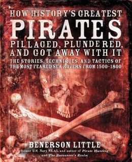 How History's Greatest Pirates Pillaged, Plundered, and Got Away with It: The Stories, Techniques, and Tactics of the Most Feared Sea Rovers From, 1500-1800