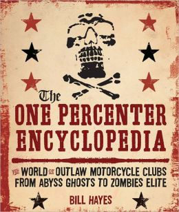 The One Percenter Encyclopedia; The World of Outlaw Motorcycle Clubs from Abyss Ghosts to Zombies Elite