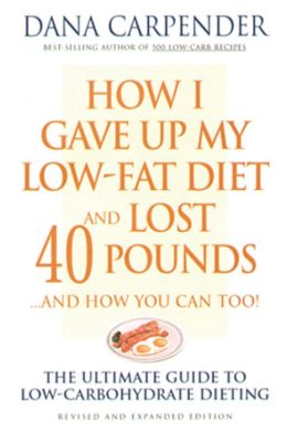How I Gave Up My Low-Fat Diet and Lost 40 Pounds...and How You Can Too: The Ultimate Guide to Low-Carbohydrate Dieting (PagePerfect NOOK Book)