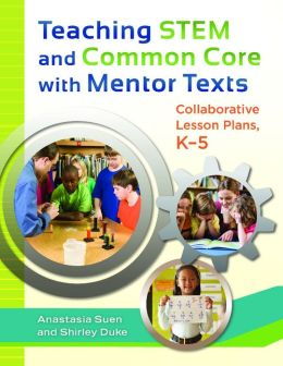 Teaching STEM and Common Core with Mentor Texts: Collaborative Lesson Plans, K-5